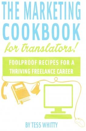 [(Marketing Cookbook for Translators: Foolproof Recipes for a Successful Freelance Career)] [Author: Tess Whitty] published on (November, 2014)