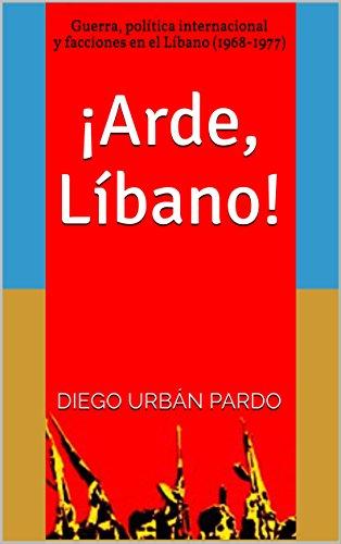 ¡Arde, Líbano!: Guerra, política internacional y facciones en el Líbano (1968-1977) por Diego Urbán Pardo