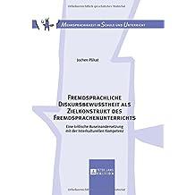 Fremdsprachliche Diskursbewusstheit als Zielkonstrukt des Fremdsprachenunterrichts: Eine kritische Auseinandersetzung mit der Interkulturellen Kompetenz (Mehrsprachigkeit in Schule und Unterricht)
