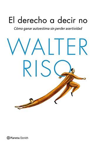 El derecho a decir no: Cómo ganar autoestima sin perder asertividad por Walter Riso