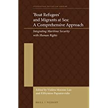 Boat Refugees and Migrants at Sea: A Comprehensive Approach: Integrating Maritime Security With Human Rights