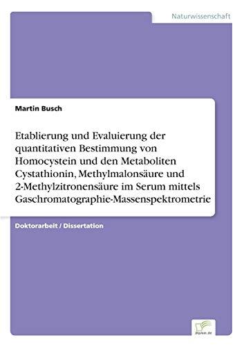 Etablierung und Evaluierung der quantitativen Bestimmung von Homocystein und den Metaboliten Cystathionin, Methylmalonsäure und 2-Methylzitronensäure im Serum [...]