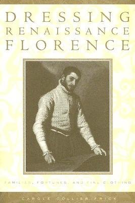 [(Dressing Renaissance Florence: Families, Fortunes, and Fine Clothing)] [Author: Carole Collier Frick] published on (November, 2005)