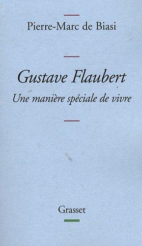 Gustave Flaubert : Une manière spéciale de vivre par Pierre-Marc de Biasi