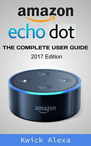 Amazon Echo Dot: Unleash the True Potential of Your Amazon Echo: 2017 Amazon Echo User Guide & Manual (2017 Edition) (English Edition)