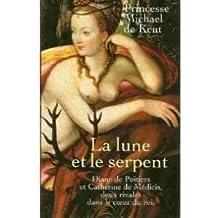 La lune et le serpent : Diane de Poitiers et Catherine de Médicis, deux rivales dans le coeur du roi