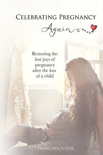 Celebrating Pregnancy Again: Restoring the lost joys of pregnancy after the loss of a child