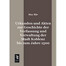 Urkunden und Akten zur Geschichte der Verfassung und Verwaltung der Stadt Koblenz bis zum Jahre 1500 by Max Baer (2014-05-20)