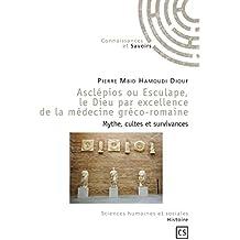 Asclépios ou Esculape, le Dieu par excellence de la médecine gréco-romaine: Mythe, cultes et survivances