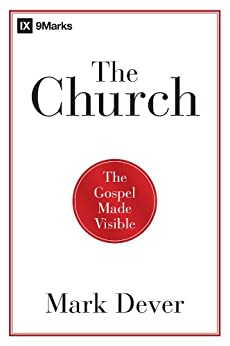 The Church: The Gospel Made Visible by [Dever, Mark]