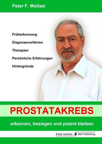 Prostatakrebs erkennen, besiegen und potent bleiben: Früherkennung, Diagnoseverfahren, Therapien, Persönliche Erfahrungen, Hintergründe