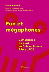 Fun et mégaphones - L'émergence du punk en Suisse, France, RFA et RDA par Pierre Raboud