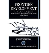 [(Frontier Development: Land, Labour and Capital on the Wheatlands of Argentina and Canada, 1890-1914)] [Author: Jeremy Adelman] published on (September, 1994)