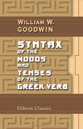 Syntax of the Moods and Tenses of the Greek Verb by William Watson Goodwin (2005-12-01)