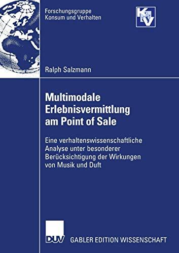 Multimodale Erlebnisvermittlung am Point of Sale: Eine verhaltenswissenschaftliche Analyse unter besonderer Berücksichtigung der Wirkungen von Musik und Duft (Forschungsgruppe Konsum und Verhalten)