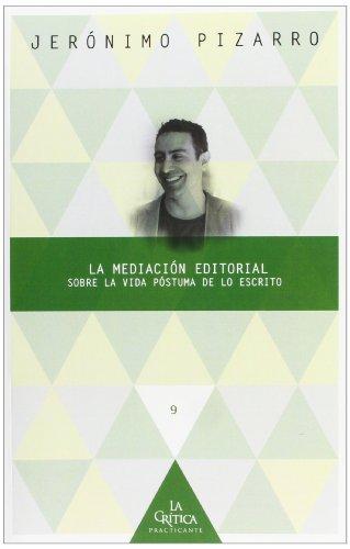La mediación editorial: sobre la vida póstuma de lo escrito (la crítica practicante. ensayos latinoamericanos) Descarga gratuito EPUB
