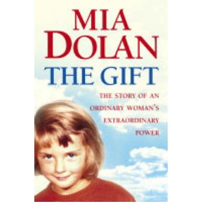 [(The Gift: The Story of an Ordinary Woman's Extraordinary Power)] [ By (author) Mia Dolan ] [February, 2004]