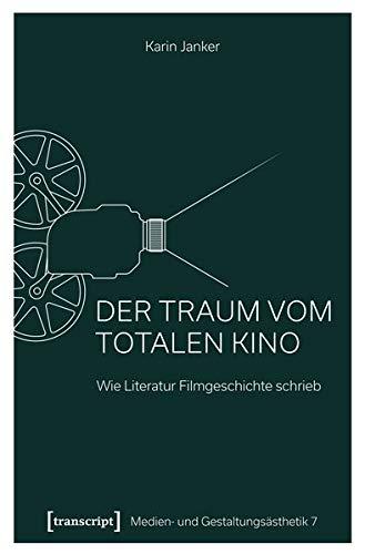 Der Traum vom Totalen Kino: Wie Literatur Filmgeschichte schrieb (Medien- und Gestaltungsästhetik)