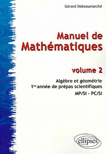 Manuel de Mathématiques : Volume 2, Algèbre et géométrie, 1re année de prépas scientifiques MP/SI -PC/SI
