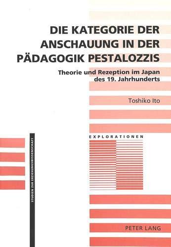 Die Kategorie der Anschauung in der Pädagogik Pestalozzis: Theorie und Rezeption im Japan des 19. Jahrhunderts (Explorationen / Studien zur Erziehungswissenschaft, Band 10)