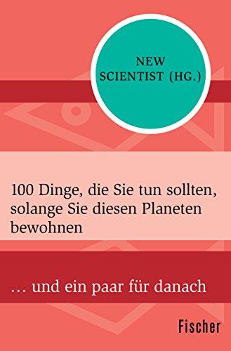 100 Dinge, die Sie tun sollten, solange Sie diesen Planeten bewohnen: … und ein paar für danach (Fischer Sachbücher)