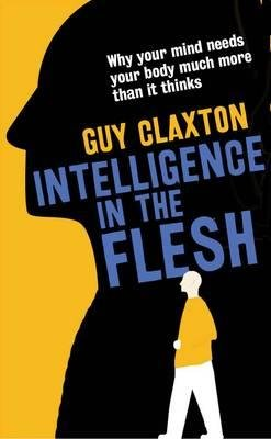 By Guy Claxton ( Author ) [ Intelligence in the Flesh: Why Your Mind Needs Your Body Much More Than It Thinks By Sep-2015 Hardcover