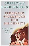 Ferdinand Sauerbruch und die Charité: Operationen gegen Hitler - Christian Hardinghaus