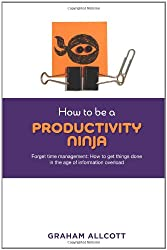 How to be a Productivity Ninja. Forget Time Management: How to Get Things Done in the Age of Information Overload