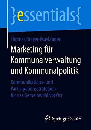 Marketing für Kommunalverwaltung und Kommunalpolitik: Kommunikations- und Partizipationsstrategien für das Gemeinwohl vor Ort (essentials)