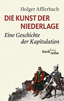 Die Kunst der Niederlage: Eine Geschichte der Kapitulation (Beck'sche Reihe)