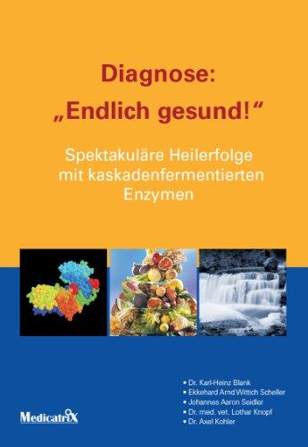Diagnose: Endlich gesund: Spektakuläre Heilerfolge mit kaskadenfermentierten Enzymen -