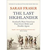 By Fraser, Sarah ( Author ) [ The Last Highlander: Scotland's Most Notorious Clan Chief, Rebel & Double Agent By Aug-2013 Paperback