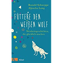Füttere den weißen Wolf: Weisheitsgeschichten, die glücklich machen