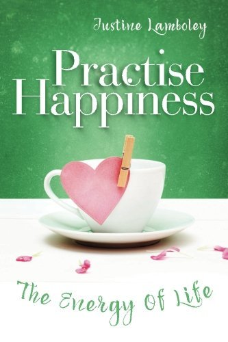 Practise Happiness: The Energy of Life by Justine Lamboley (2015-09-18)