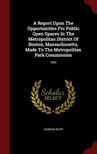 A Report Upon The Opportunities For Public Open Spaces In The Metropolitan District Of Boston, Massachusetts, Made To The Metropolitan Park Commission: 1892