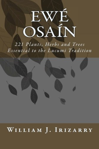 Ewe Osain: 221 Plants, Herbs and Trees essential to the Lucumi tradition.: Volume 1 por Mr. William J. Irizarry Jr.