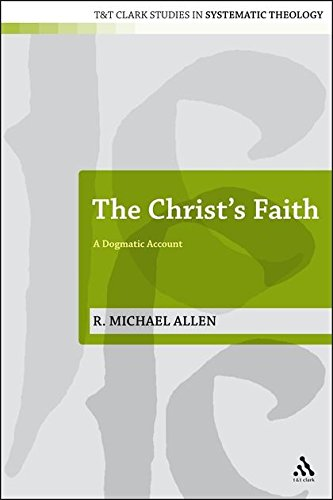 The Christ's Faith: A Dogmatic Account (T&t Clark Studies in Systematic Theology)