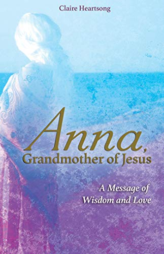 Anna, Grandmother of Jesus: A Message of Wisdom and Love por Claire Heartsong