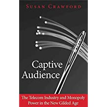 [Captive Audience: The Telecom Industry and Monopoly Power in the New Gilded Age] (By: Susan Crawford) [published: January, 2013]