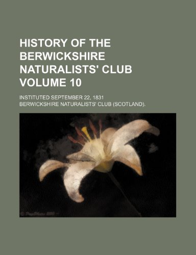 History of the Berwickshire Naturalists' Club Volume 10; instituted September 22, 1831