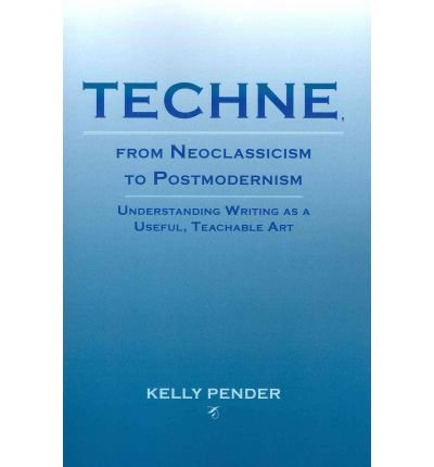 [(Techne, from Neoclassicism to Postmodernism: Understanding Writing as a Useful, Teachable Art)] [Author: Kelly Pender] published on (May, 2011)