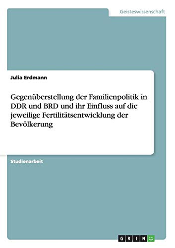 Gegenüberstellung der Familienpolitik in DDR und BRD und ihr Einfluss auf die jeweilige Fertilitätsentwicklung der Bevölkerung