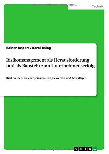 Risikomanagement als Herausforderung und als Baustein zum Unternehmenserfolg: Risiken identifizieren, einschätzen, bewerten und bewältigen