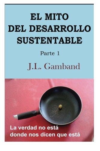 El mito del desarrollo sustentable: La verdad no esta donde nos dicen que esta: Volume 1