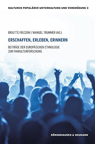 Erschaffen, Erleben, Erinnern: Beiträge der Europäischen Ethnologie zur Fankulturforschung (Kulturen populärer Unterhaltung und Vergnügung)
