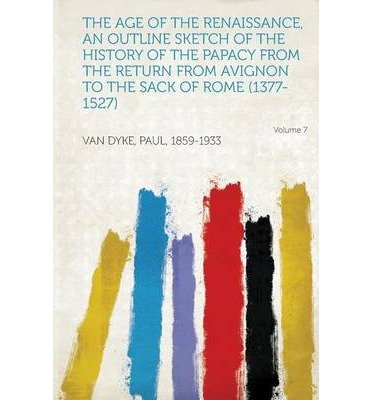 The Age of the Renaissance, an Outline Sketch of the History of the Papacy from the Return from Avignon to the Sack of Rome (1377-1527) Volume 7 (Paperback) - Common