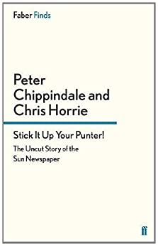 Stick It Up Your Punter!: The Uncut Story of the Sun Newspaper by [Horrie, Chris, Chippindale, Peter]