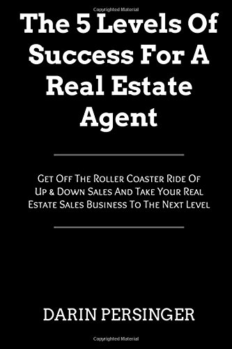 The 5 Levels Of Success For A Real Estate Agent: Get Off The Roller Coaster Ride Of Up & Down Sales And Take Your Real Estate Sales Business To The Next Level