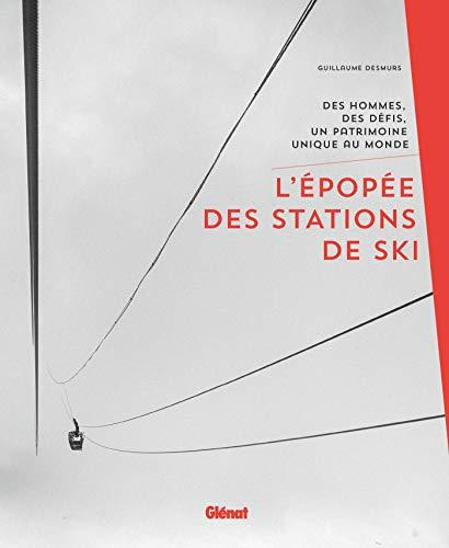 L'épopée des stations de ski: Des hommes, des défis, un patrimoine unique au monde