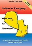 Leben in Paraguay - Know How für Einwanderer: Praktische Tipps für den Anfang und für den Alltag